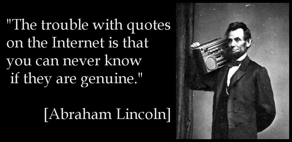 """The trouble with quotes on the Internet is that you can never know if they are genuine."" [Abraham Lincoln]"