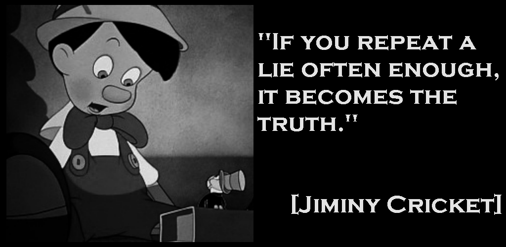 """If you repeat a lie often enough, it becomes the truth."" [Jiminy Cricket]"